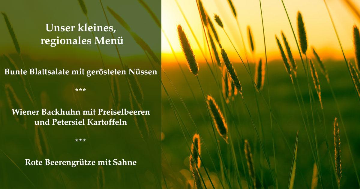 Kleines Regionales Menü     Bunte Blattsalate mit gerösteten Nüssen  *  Wiener Backhuhn mit Preiselbeeren und Petersiel Kartoffeln  *  Rote Beerengrütze mit Sahne