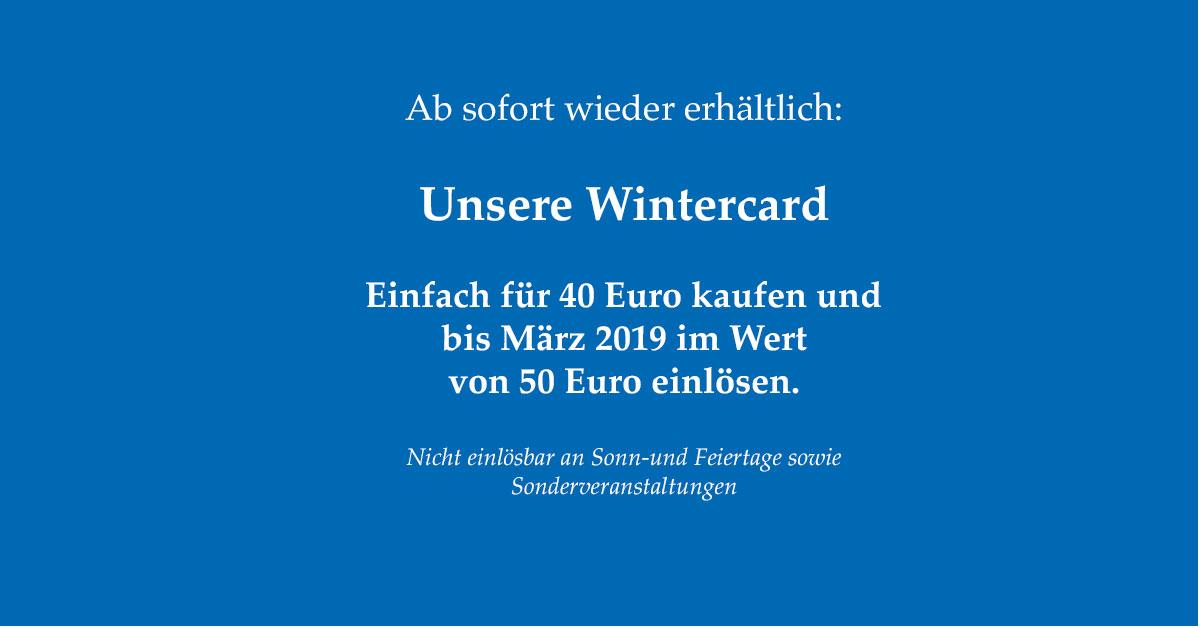 Unsere Wintercard: Für 40 Euro kaufen, für 50 Euro bis März 2019 einlösen. Ausgenommen sind Sonn-und Feiertage sowie Sonderveranstaltungen.