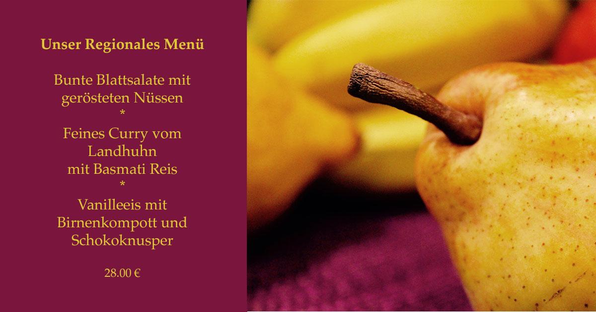 Unser Regionales Menü   Bunte Blattsalate mit gerösteten Nüssen * Feines Curry vom Landhuhn  mit Basmati Reis * Vanilleeis mit Birnenkompott und Schokoknusper  28.00 €
